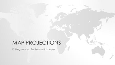 MAP PROJECTIONS Putting a round Earth on a flat paper.