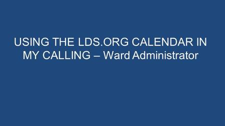 USING THE LDS.ORG CALENDAR IN MY CALLING – Ward Administrator.