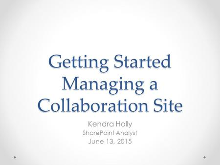 Getting Started Managing a Collaboration Site Kendra Holly SharePoint Analyst June 13, 2015.