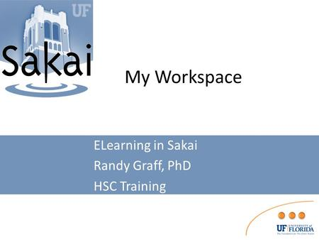 My Workspace ELearning in Sakai Randy Graff, PhD HSC Training.
