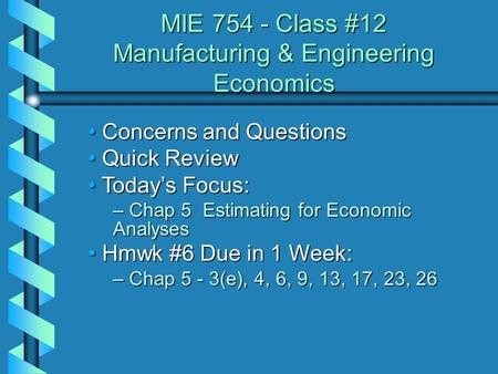 MIE 754 - Class #12 Manufacturing & Engineering Economics Concerns and Questions Concerns and Questions Quick Review Quick Review Today's Focus: Today's.