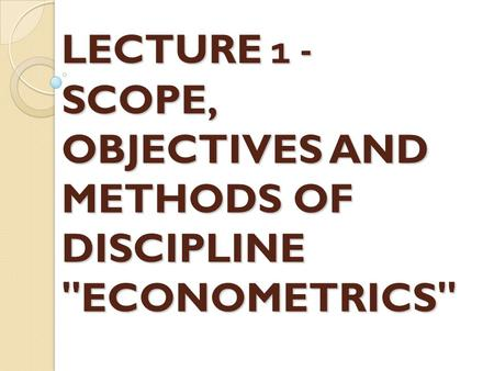 LECTURE 1 - SCOPE, OBJECTIVES AND METHODS OF DISCIPLINE ECONOMETRICS