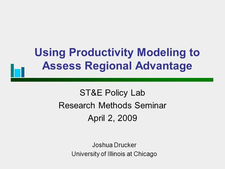 Using Productivity Modeling to Assess Regional Advantage ST&E Policy Lab Research Methods Seminar April 2, 2009 Joshua Drucker University of Illinois at.