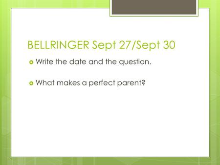 BELLRINGER Sept 27/Sept 30  Write the date and the question.  What makes a perfect parent?