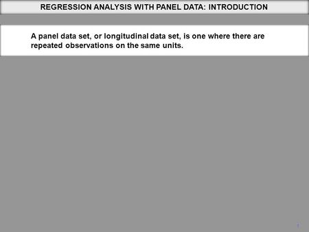 1 REGRESSION ANALYSIS WITH PANEL DATA: INTRODUCTION A panel data set, or longitudinal data set, is one where there are repeated observations on the same.