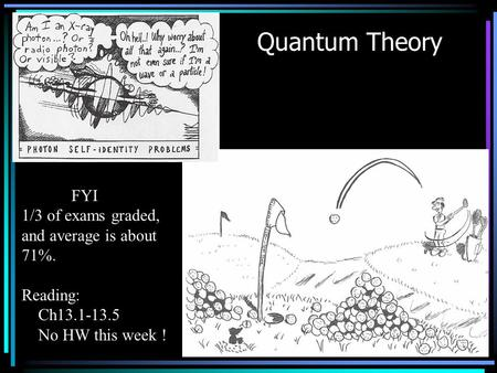 Quantum Theory FYI 1/3 of exams graded, and average is about 71%. Reading: Ch13.1-13.5 No HW this week !
