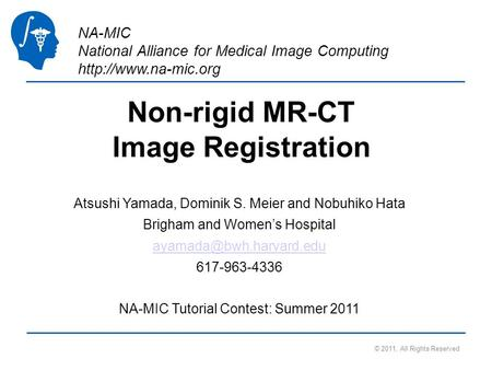 NA-MIC National Alliance for Medical Image Computing  Non-rigid MR-CT Image Registration Atsushi Yamada, Dominik S. Meier and Nobuhiko.