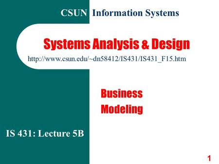 1 Systems Analysis & Design Business Modeling IS 431: Lecture 5B CSUN Information Systems