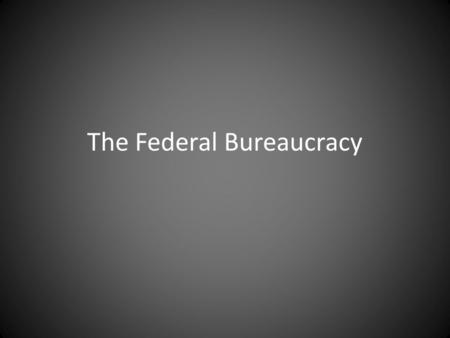 The Federal Bureaucracy. Origin And Structure Types of Federal Agencies Cabinet (executive) departments – Directly accountable to the president Independent.