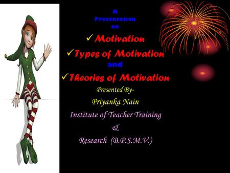 A Presentation on Motivation Types of Motivation and Theories of Motivation Presented By- Priyanka Nain Institute of Teacher Training & Research (B.P.S.M.V.)