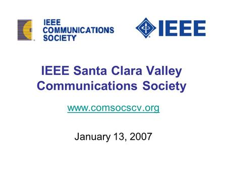 IEEE Santa Clara Valley Communications Society www.comsocscv.org January 13, 2007.