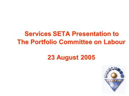 Services SETA Presentation to The Portfolio Committee on Labour 23 August 2005 Services SETA Presentation to The Portfolio Committee on Labour 23 August.