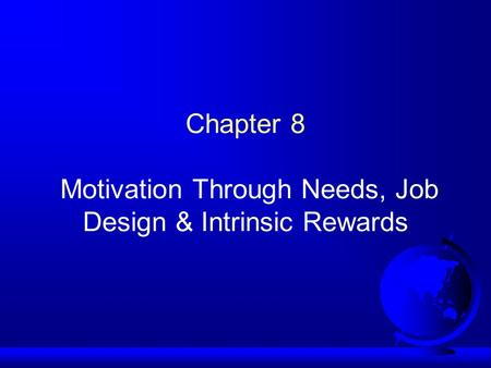 Chapter 8 Motivation Through Needs, Job Design & Intrinsic Rewards.