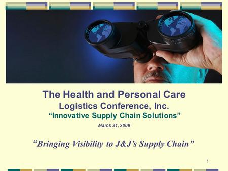 "1 1 The Health and Personal Care Logistics Conference, Inc. ""Innovative Supply Chain Solutions"" March 31, 2009 "" Bringing Visibility to J&J's Supply Chain"""