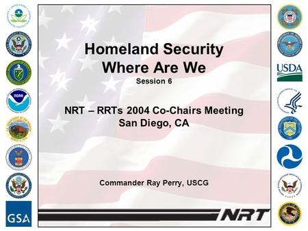 Homeland Security Where Are We Session 6 NRT – RRTs 2004 Co-Chairs Meeting San Diego, CA Commander Ray Perry, USCG.