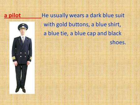 A pilot He usually wears a dark blue suit with gold buttons, a blue shirt, a blue tie, a blue cap and black shoes.