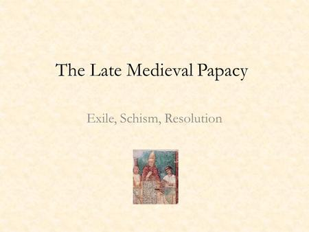 The Late Medieval Papacy Exile, Schism, Resolution.