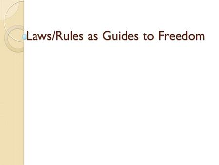 Laws/Rules as Guides to Freedom. Freedom The power of reason and will, … to perform deliberate actions on one's own responsibility. Helps a human being.