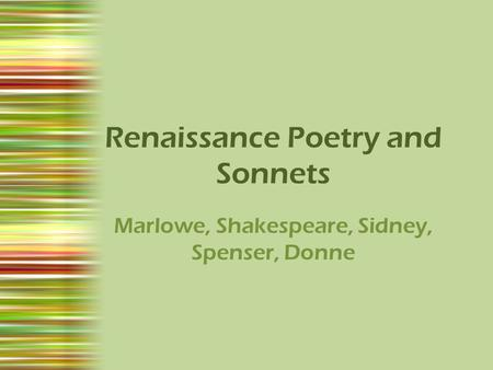 Renaissance Poetry and Sonnets Marlowe, Shakespeare, Sidney, Spenser, Donne.