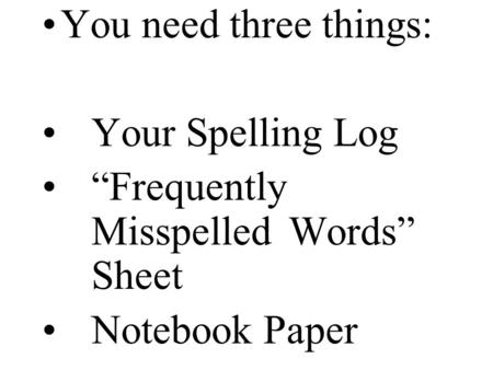 "You need three things: Your Spelling Log ""Frequently Misspelled Words"" Sheet Notebook Paper."