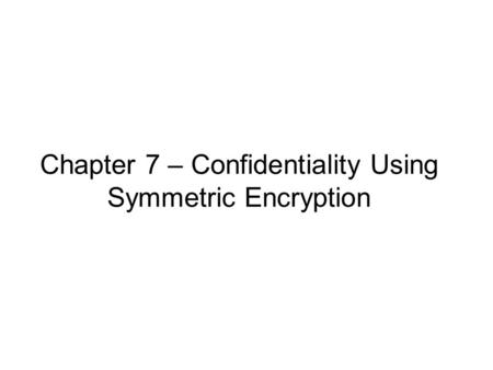 Chapter 7 – Confidentiality Using Symmetric Encryption.
