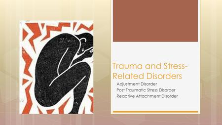 Adjustment Disorder Post Traumatic Stress Disorder Reactive Attachment Disorder Trauma and Stress- Related Disorders.