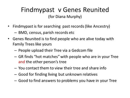 Findmypast v Genes Reunited (for Diana Murphy) Findmypast is for searching past records (like Ancestry) – BMD, census, parish records etc Genes Reunited.