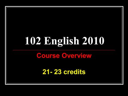 102 English 2010 Course Overview 21- 23 credits. English for NCEA Level 1 8 credits in English or Te Reo are required as part of your Level 1 NCEA certificate.