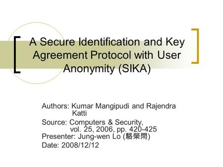 A Secure Identification and Key Agreement Protocol with User Anonymity (SIKA) Authors: Kumar Mangipudi and Rajendra Katti Source: Computers & Security,