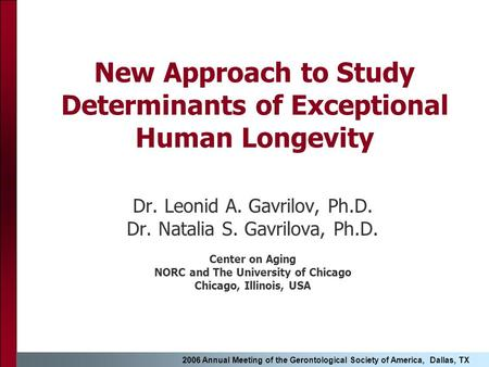 2006 Annual Meeting of the Gerontological Society of America, Dallas, TX New Approach to Study Determinants of Exceptional Human Longevity Dr. Leonid A.