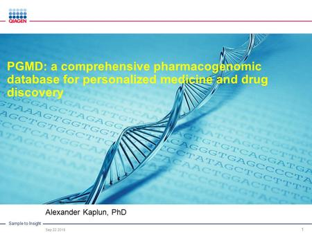 Sample to Insight Alexander Kaplun, PhD Sep 22 2015 1 PGMD: a comprehensive pharmacogenomic database for personalized medicine and drug discovery.