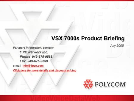 VSX 7000s Product Briefing July 2005 For more information, contact: 1 PC Network Inc. 1 PC Network Inc. Phone 949-675-9588 Fax 949-675-9599
