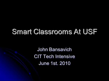 Smart Classrooms At USF John Bansavich CIT Tech Intensive June 1st. 2010.
