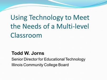 Using Technology to Meet the Needs of a Multi-level Classroom Todd W. Jorns Senior Director for Educational Technology Illinois Community College Board.