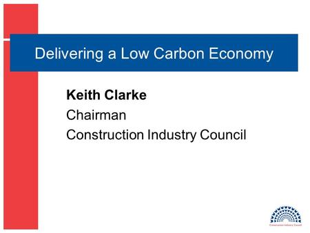 Delivering a Low Carbon Economy Keith Clarke Chairman Construction Industry Council.