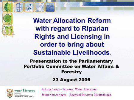 Water Allocation Reform with regard to Riparian Rights and Licensing in order to bring about Sustainable Livelihoods. Presentation to the Parliamentary.