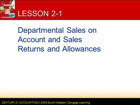 CENTURY 21 ACCOUNTING © 2009 South-Western, Cengage Learning LESSON 2-1 Departmental Sales on Account and Sales Returns and Allowances.