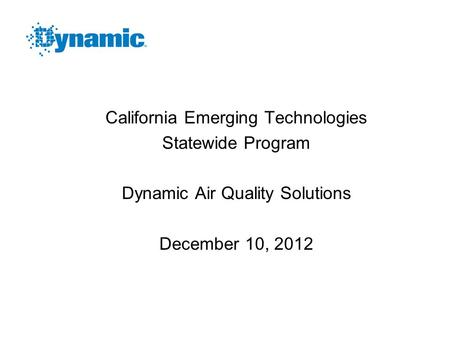 California Emerging Technologies Statewide Program Dynamic Air Quality Solutions December 10, 2012.