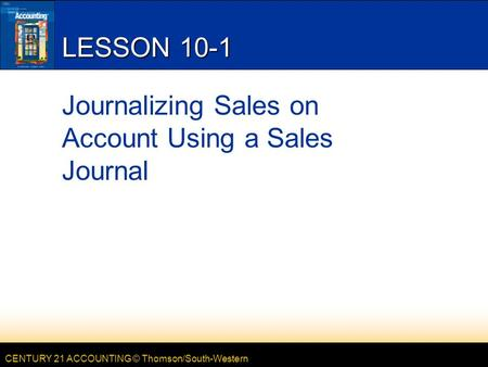 CENTURY 21 ACCOUNTING © Thomson/South-Western LESSON 10-1 Journalizing Sales on Account Using a Sales Journal.