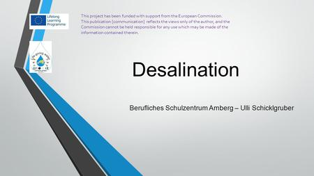 Desalination Berufliches Schulzentrum Amberg – Ulli Schicklgruber This project has been funded with support from the European Commission. This publication.