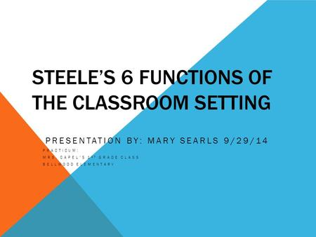 STEELE'S 6 FUNCTIONS OF THE CLASSROOM SETTING PRESENTATION BY: MARY SEARLS 9/29/14 PRACTICUM: MRS. CAPEL'S 1 ST GRADE CLASS BELLWOOD ELEMENTARY.
