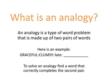 What is an analogy? An analogy is a type of word problem that is made up of two pairs of words Here is an example: GRACEFUL:CLUMSY::late: ____________.