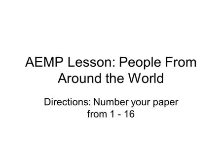 AEMP Lesson: People From Around the World Directions: Number your paper from 1 - 16.