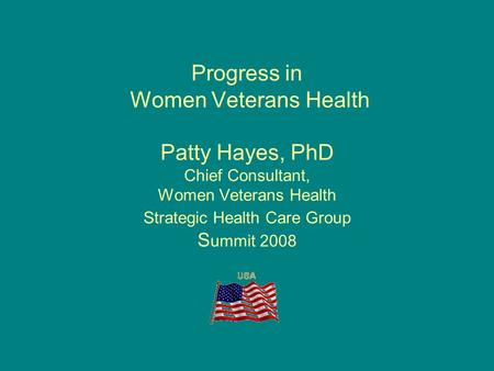 Progress in Women Veterans Health Patty Hayes, PhD Chief Consultant, Women Veterans Health Strategic Health Care Group S ummit 2008.