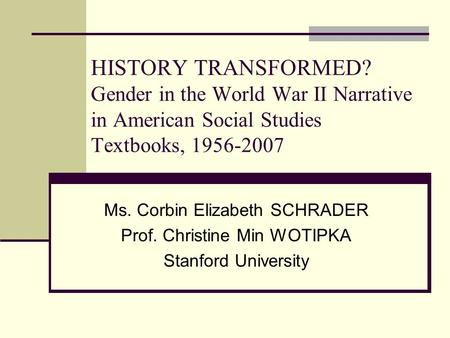 HISTORY TRANSFORMED? Gender in the World War II Narrative in American Social Studies Textbooks, 1956-2007 Ms. Corbin Elizabeth SCHRADER Prof. Christine.
