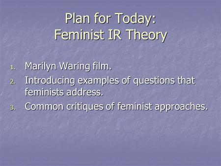 Plan for Today: Feminist IR Theory 1. Marilyn Waring film. 2. Introducing examples of questions that feminists address. 3. Common critiques of feminist.