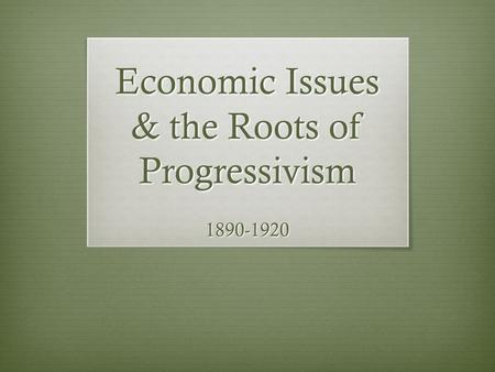 Economic Issues & the Roots of Progressivism 1890-1920.