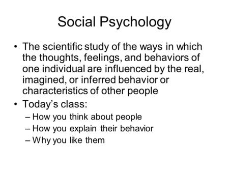 Social Psychology The scientific study of the ways in which the thoughts, feelings, and behaviors of one individual are influenced by the real, imagined,