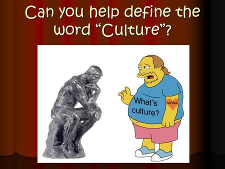 "Can you help define the word ""Culture""?. Culture - The total way of life of a group of people in a certain place or time."