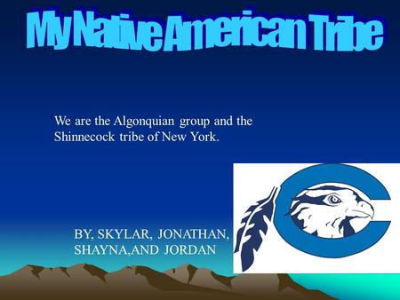 We are the Algonquian group and the Shinnecock tribe of New York. BY, SKYLAR, JONATHAN, SHAYNA,AND JORDAN.